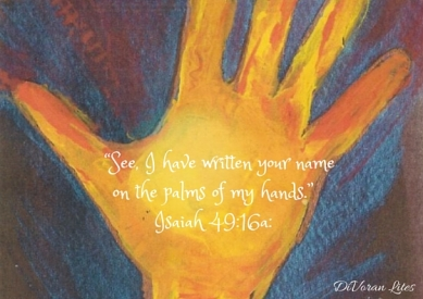 """""""See, I have written your name on the palms of my hands."""" -Isaiah 49_16a_-2"""